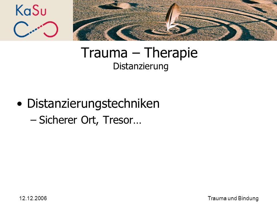 12.12.2006Trauma und Bindung Trauma – Therapie Distanzierung Distanzierungstechniken –Sicherer Ort, Tresor…