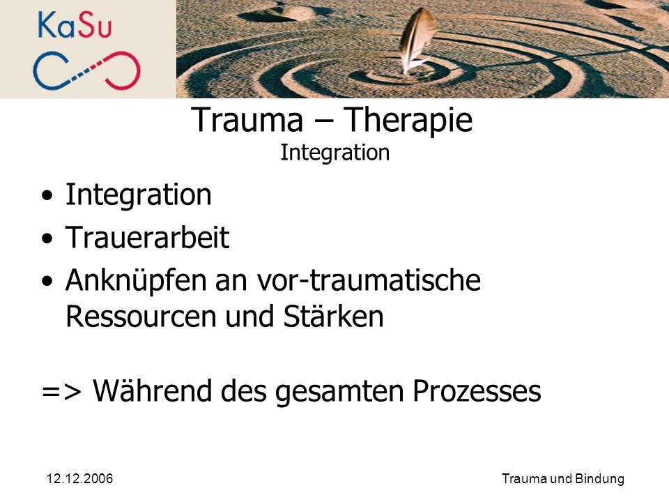 12.12.2006Trauma und Bindung Trauma – Therapie Integration Integration Trauerarbeit Anknüpfen an vor-traumatische Ressourcen und Stärken => Während de