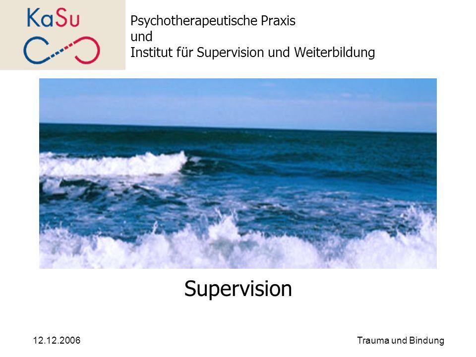 12.12.2006Trauma und Bindung Psychotherapeutische Praxis und Institut für Supervision und Weiterbildung Supervision