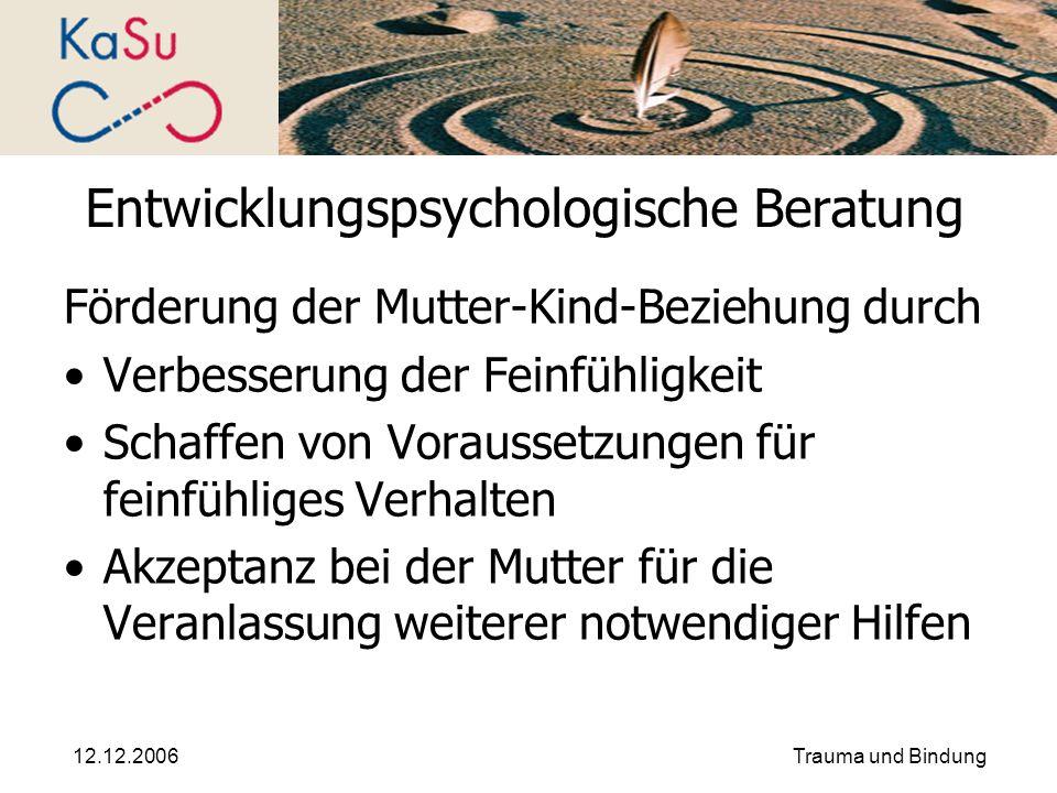 12.12.2006Trauma und Bindung Entwicklungspsychologische Beratung Förderung der Mutter-Kind-Beziehung durch Verbesserung der Feinfühligkeit Schaffen vo