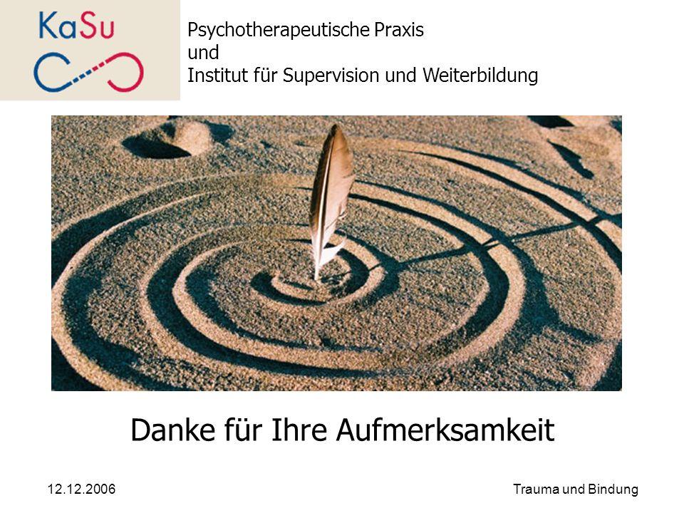 12.12.2006Trauma und Bindung Danke für Ihre Aufmerksamkeit Psychotherapeutische Praxis und Institut für Supervision und Weiterbildung