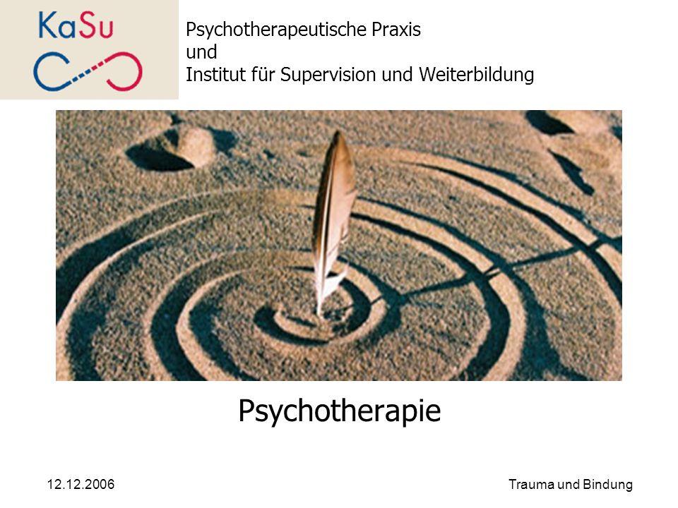 12.12.2006Trauma und Bindung Psychotherapeutische Praxis und Institut für Supervision und Weiterbildung Psychotherapie