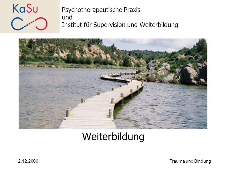 12.12.2006Trauma und Bindung Psychotherapeutische Praxis und Institut für Supervision und Weiterbildung Weiterbildung