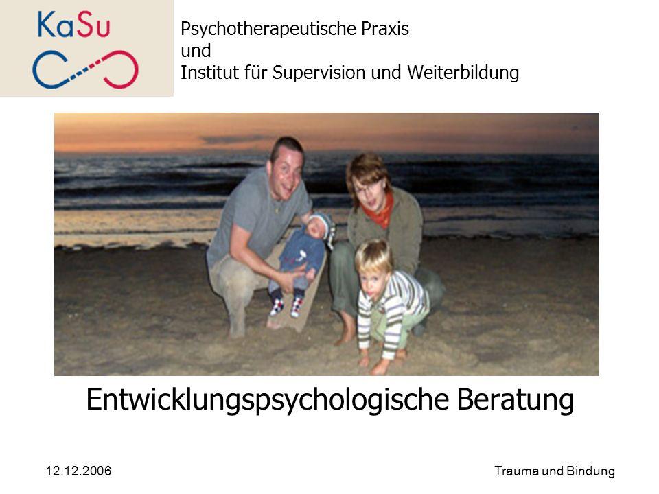 12.12.2006Trauma und Bindung Psychotherapeutische Praxis und Institut für Supervision und Weiterbildung Entwicklungspsychologische Beratung