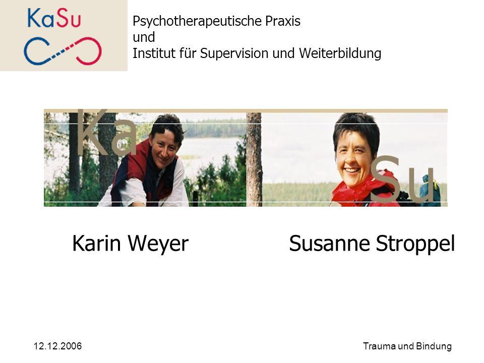 12.12.2006Trauma und Bindung Psychotherapeutische Praxis und Institut für Supervision und Weiterbildung Karin WeyerSusanne Stroppel