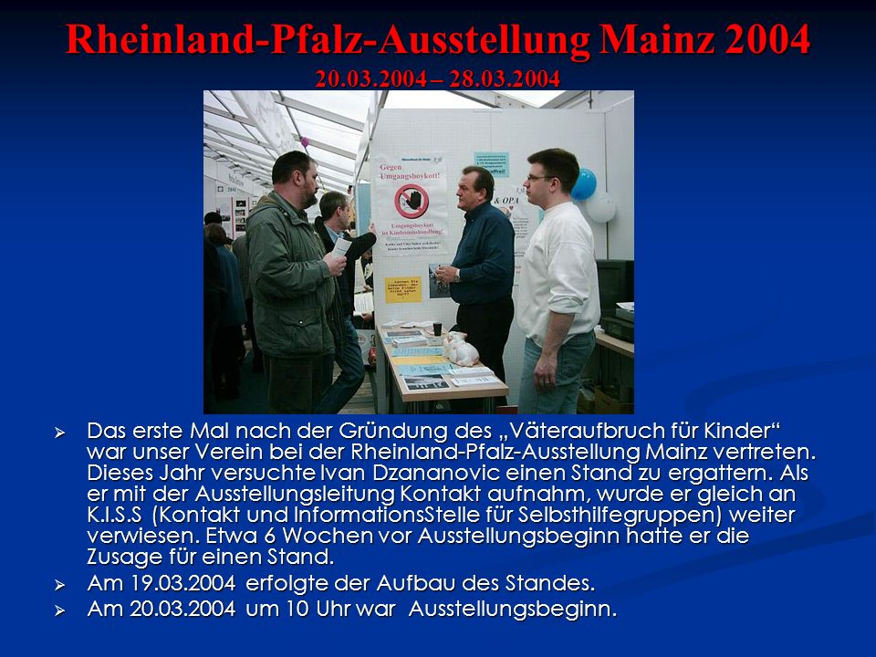 Rheinland-Pfalz-Ausstellung Mainz 2004 20.03.2004 – 28.03.2004 Das erste Mal nach der Gründung des Väteraufbruch für Kinder war unser Verein bei der Rheinland-Pfalz-Ausstellung Mainz vertreten.