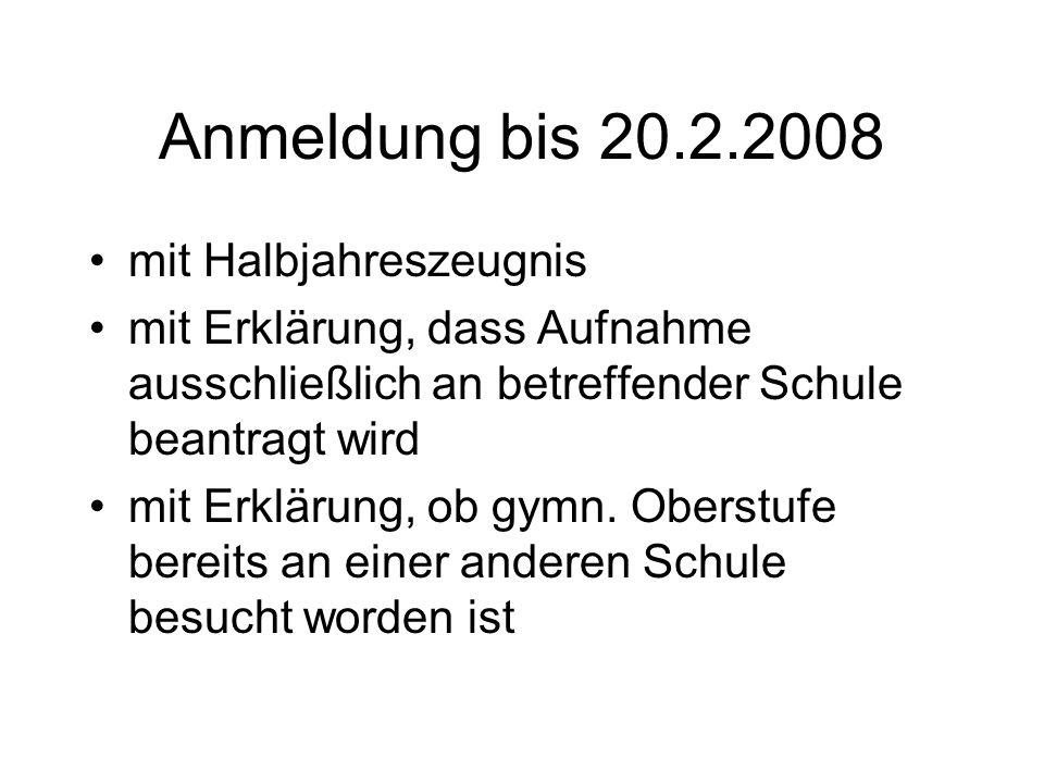 Anmeldung bis 20.2.2008 mit Halbjahreszeugnis mit Erklärung, dass Aufnahme ausschließlich an betreffender Schule beantragt wird mit Erklärung, ob gymn