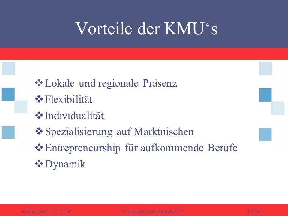 e-Day 2004; 1.3.2004Forum e|Government OCGFolie 5 Vorteile der KMUs Lokale und regionale Präsenz Flexibilität Individualität Spezialisierung auf Marktnischen Entrepreneurship für aufkommende Berufe Dynamik