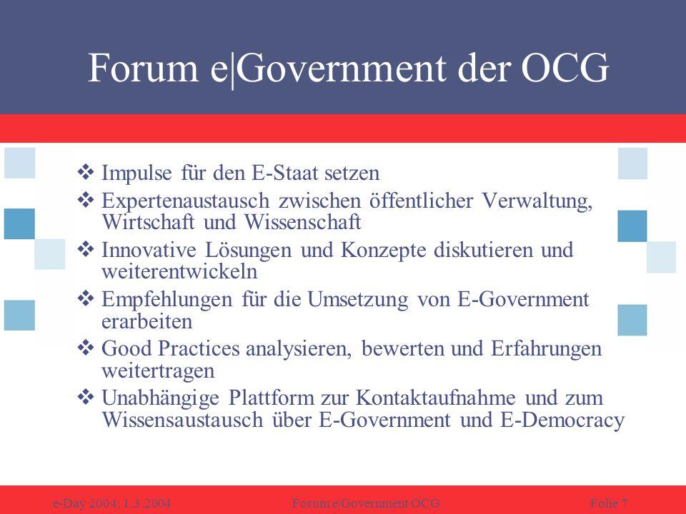 e-Day 2004; 1.3.2004Forum e|Government OCGFolie 7 Forum e|Government der OCG Impulse für den E-Staat setzen Expertenaustausch zwischen öffentlicher Verwaltung, Wirtschaft und Wissenschaft Innovative Lösungen und Konzepte diskutieren und weiterentwickeln Empfehlungen für die Umsetzung von E-Government erarbeiten Good Practices analysieren, bewerten und Erfahrungen weitertragen Unabhängige Plattform zur Kontaktaufnahme und zum Wissensaustausch über E-Government und E-Democracy