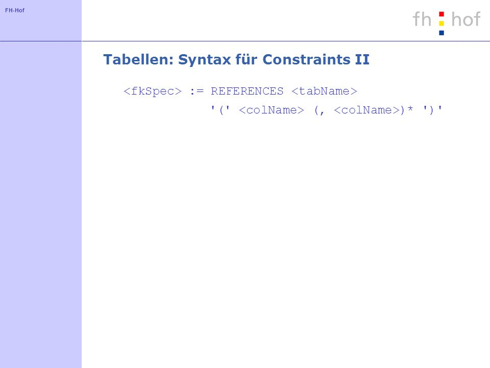 FH-Hof Tabellen: Syntax für Constraints II := REFERENCES ( (, )* )