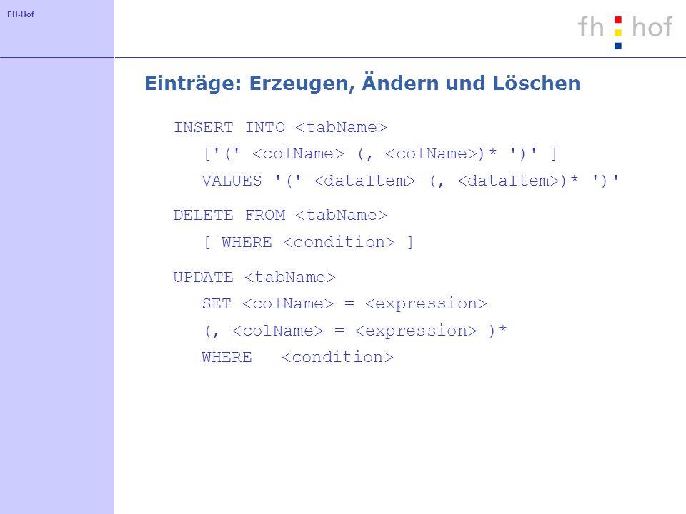 FH-Hof Einträge: Erzeugen, Ändern und Löschen INSERT INTO ['(' (, )* ')' ] VALUES '(' (, )* ')' DELETE FROM [ WHERE ] UPDATE SET = (, = )* WHERE