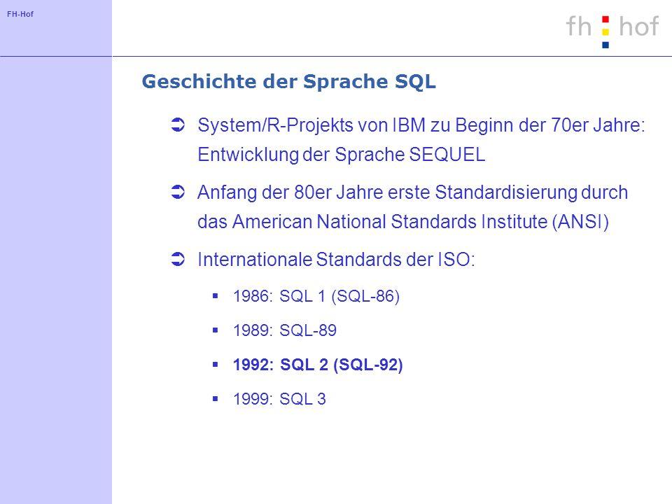 FH-Hof Geschichte der Sprache SQL System/R-Projekts von IBM zu Beginn der 70er Jahre: Entwicklung der Sprache SEQUEL Anfang der 80er Jahre erste Standardisierung durch das American National Standards Institute (ANSI) Internationale Standards der ISO: 1986: SQL 1 (SQL-86) 1989: SQL-89 1992: SQL 2 (SQL-92) 1999: SQL 3