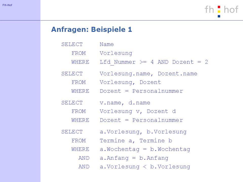 FH-Hof Anfragen: Beispiele 1 SELECTName FROMVorlesung WHERELfd_Nummer >= 4 AND Dozent = 2 SELECTVorlesung.name, Dozent.name FROMVorlesung, Dozent WHER