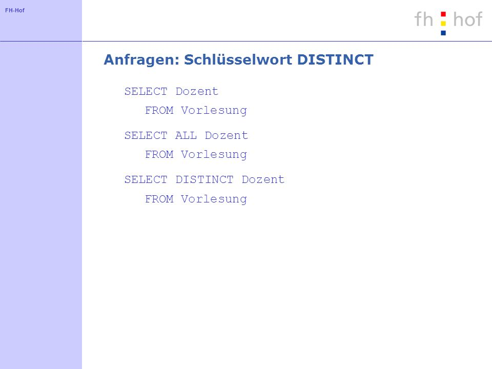 FH-Hof Anfragen: Schlüsselwort DISTINCT SELECT Dozent FROM Vorlesung SELECT ALL Dozent FROM Vorlesung SELECT DISTINCT Dozent FROM Vorlesung