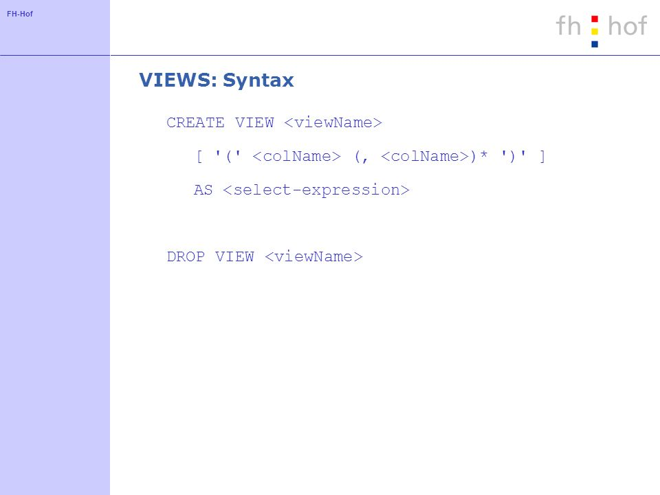 FH-Hof VIEWS: Syntax CREATE VIEW [ ( (, )* ) ] AS DROP VIEW