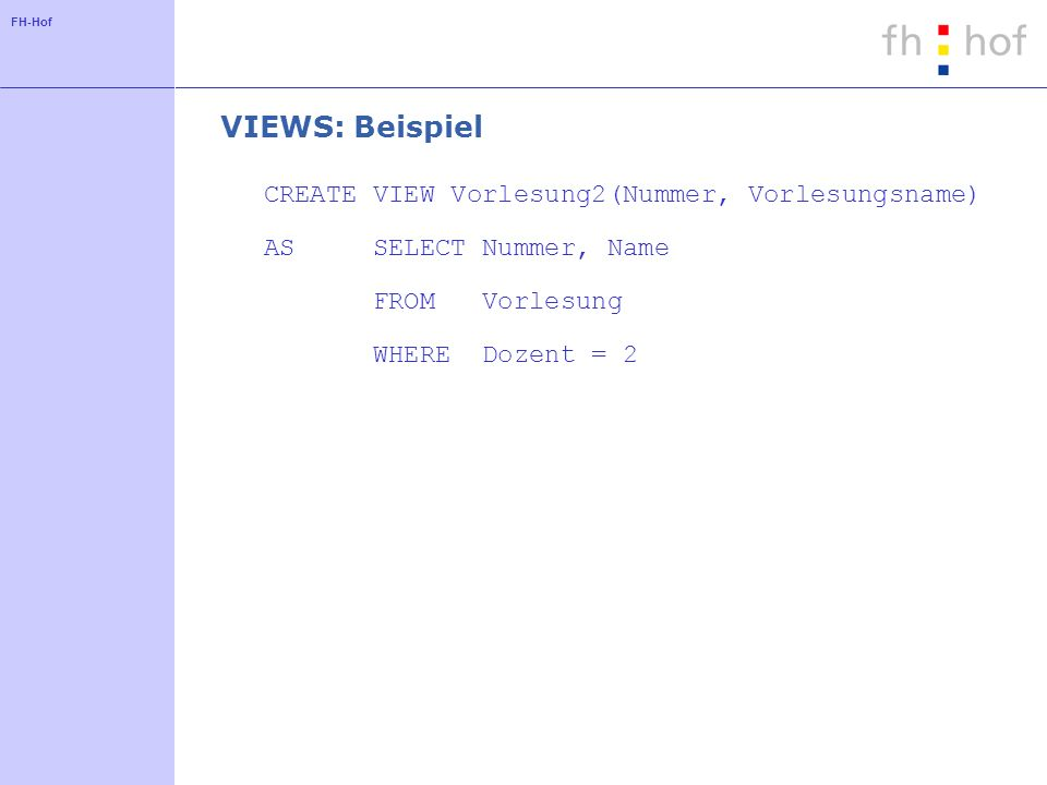 FH-Hof VIEWS: Beispiel CREATE VIEW Vorlesung2(Nummer, Vorlesungsname) AS SELECT Nummer, Name FROM Vorlesung WHERE Dozent = 2
