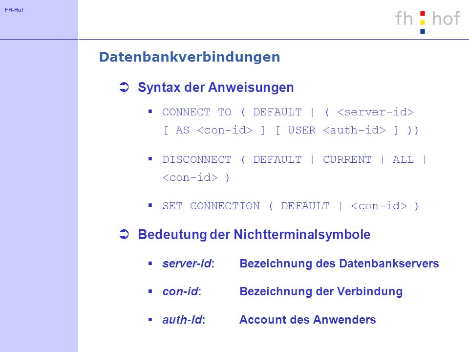 FH-Hof Datenbankverbindungen Syntax der Anweisungen CONNECT TO ( DEFAULT | ( [ AS ] [ USER ] )) DISCONNECT ( DEFAULT | CURRENT | ALL | ) SET CONNECTION ( DEFAULT | ) Bedeutung der Nichtterminalsymbole server-id:Bezeichnung des Datenbankservers con-id: Bezeichnung der Verbindung auth-id: Account des Anwenders