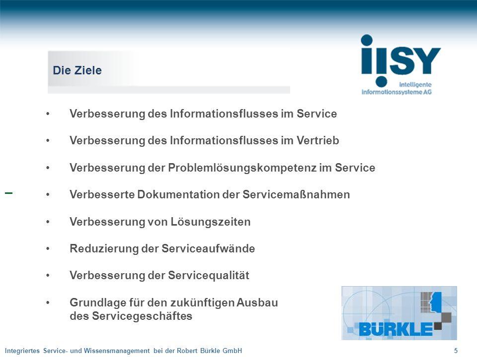 Integriertes Service- und Wissensmanagement bei der Robert Bürkle GmbH 5 Die Ziele Verbesserung des Informationsflusses im Service Verbesserung des In