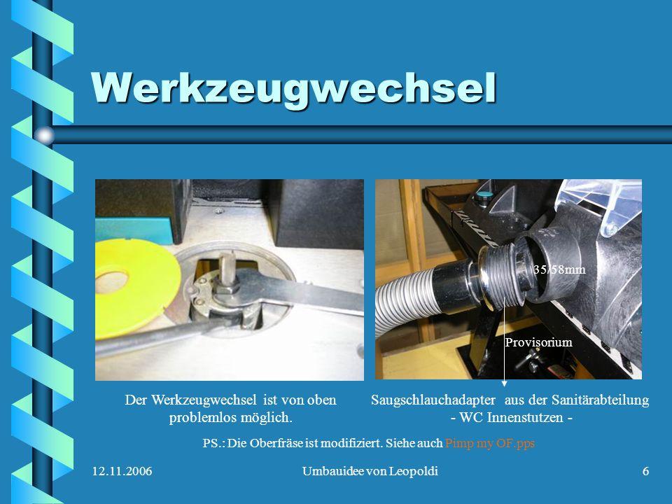 12.11.2006Umbauidee von Leopoldi6 Werkzeugwechsel Der Werkzeugwechsel ist von oben problemlos möglich. PS.: Die Oberfräse ist modifiziert. Siehe auch