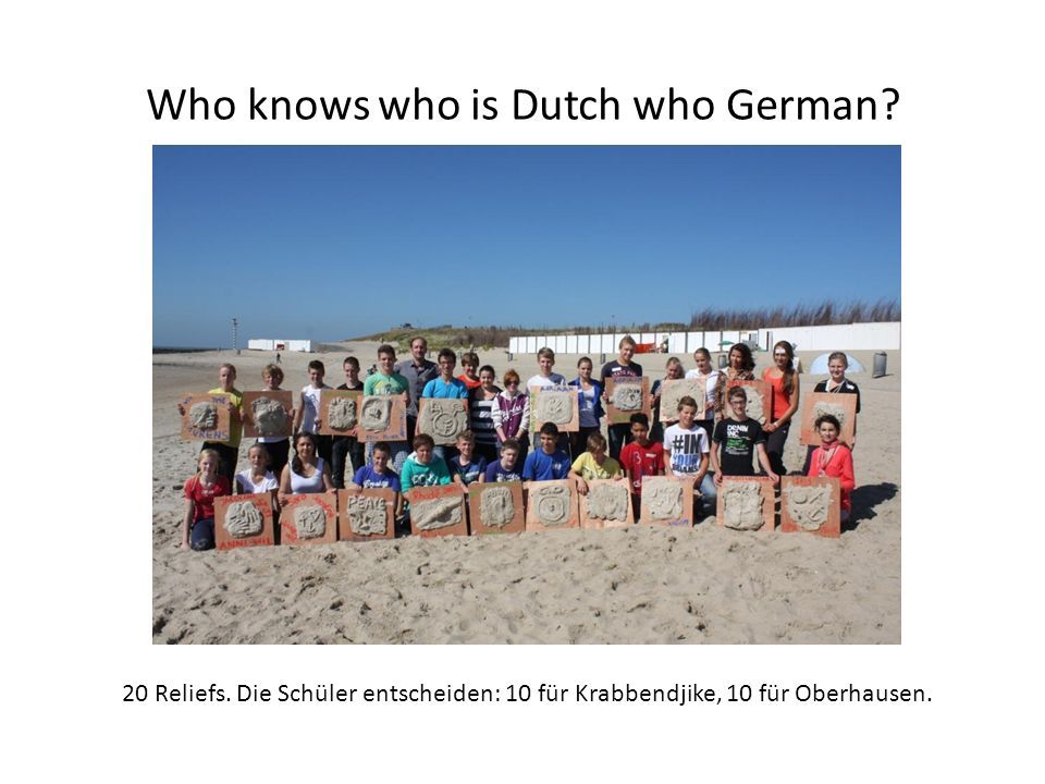 Who knows who is Dutch who German. 20 Reliefs.