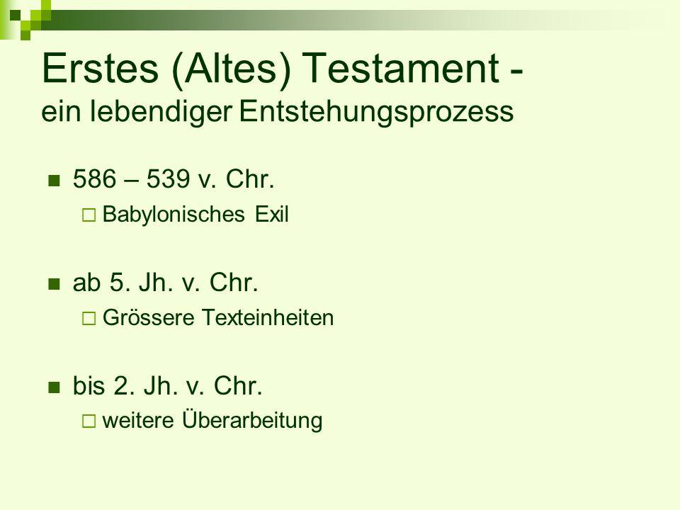 Erstes (Altes) Testament - ein lebendiger Entstehungsprozess 586 – 539 v. Chr. Babylonisches Exil ab 5. Jh. v. Chr. Grössere Texteinheiten bis 2. Jh.