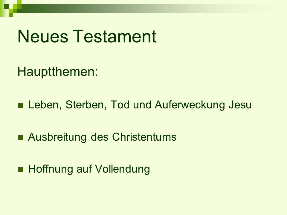Neues Testament Hauptthemen: Leben, Sterben, Tod und Auferweckung Jesu Ausbreitung des Christentums Hoffnung auf Vollendung