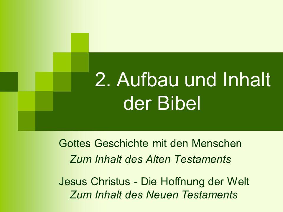 2. Aufbau und Inhalt der Bibel Gottes Geschichte mit den Menschen Zum Inhalt des Alten Testaments Jesus Christus - Die Hoffnung der Welt Zum Inhalt de