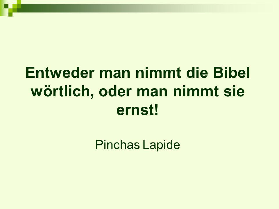 Entweder man nimmt die Bibel wörtlich, oder man nimmt sie ernst! Pinchas Lapide