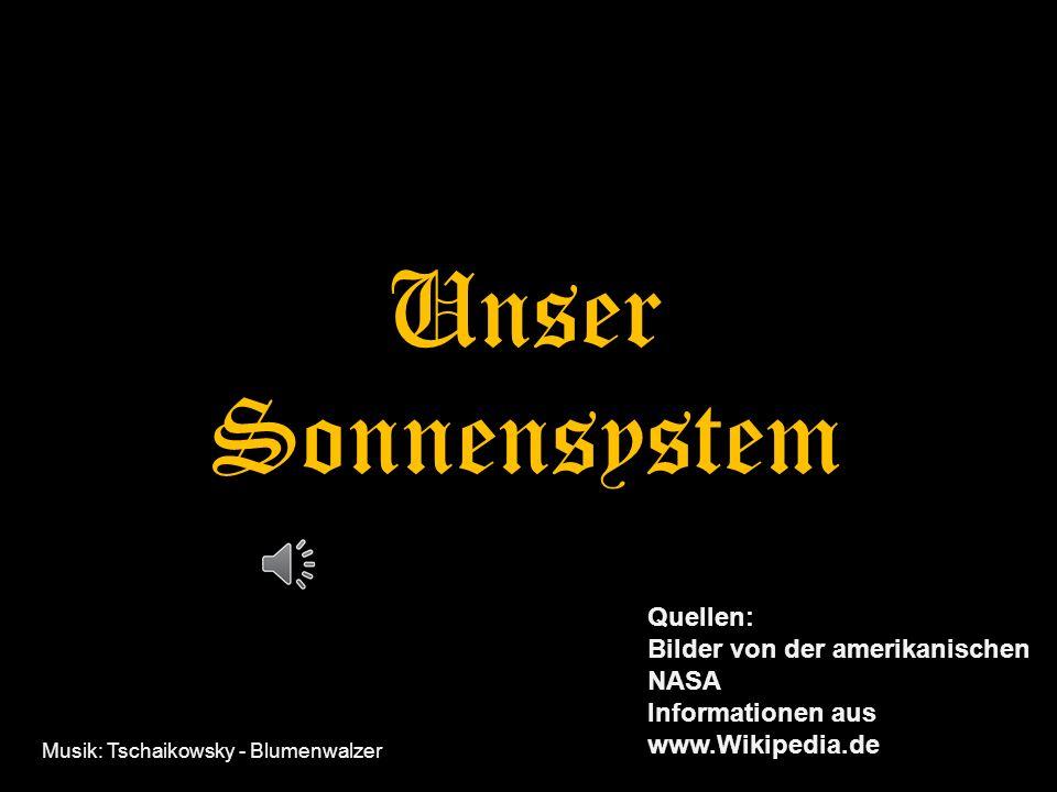 Unser Sonnensystem Quellen: Bilder von der amerikanischen NASA Informationen aus www.Wikipedia.de Musik: Tschaikowsky - Blumenwalzer