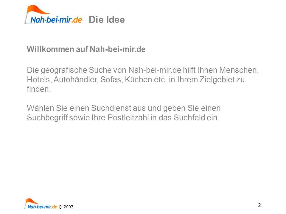 2 © 2007 Die Idee Willkommen auf Nah-bei-mir.de Die geografische Suche von Nah-bei-mir.de hilft Ihnen Menschen, Hotels, Autohändler, Sofas, Küchen etc.