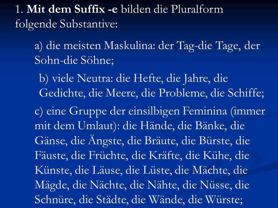 1. Mit dem Suffix -e bilden die Pluralform folgende Substantive: a) die meisten Maskulina: der Tag-die Tage, der Sohn-die Söhne; b) viele Neutra: die