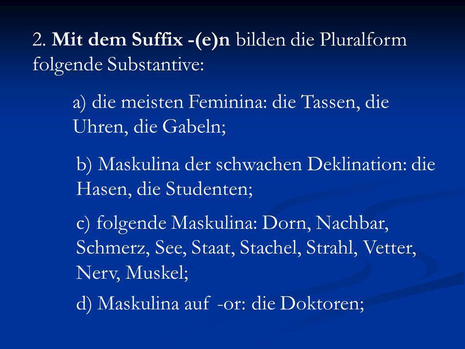 2. Mit dem Suffix -(e)n bilden die Pluralform folgende Substantive: a) die meisten Feminina: die Tassen, die Uhren, die Gabeln; b) Maskulina der schwa