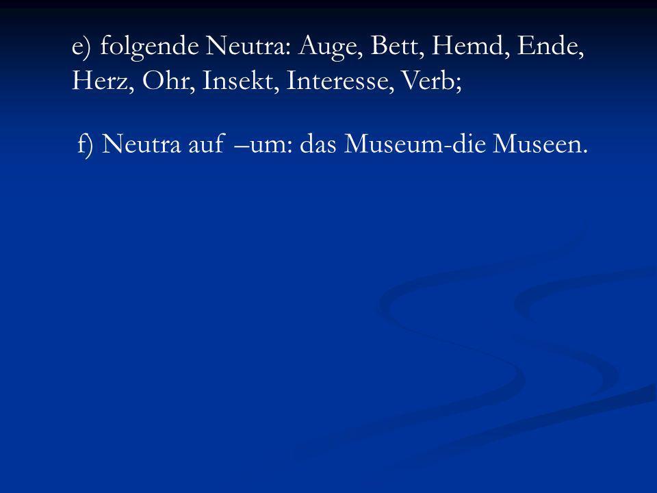 e) folgende Neutra: Auge, Bett, Hemd, Ende, Herz, Ohr, Insekt, Interesse, Verb; f) Neutra auf –um: das Museum-die Museen.