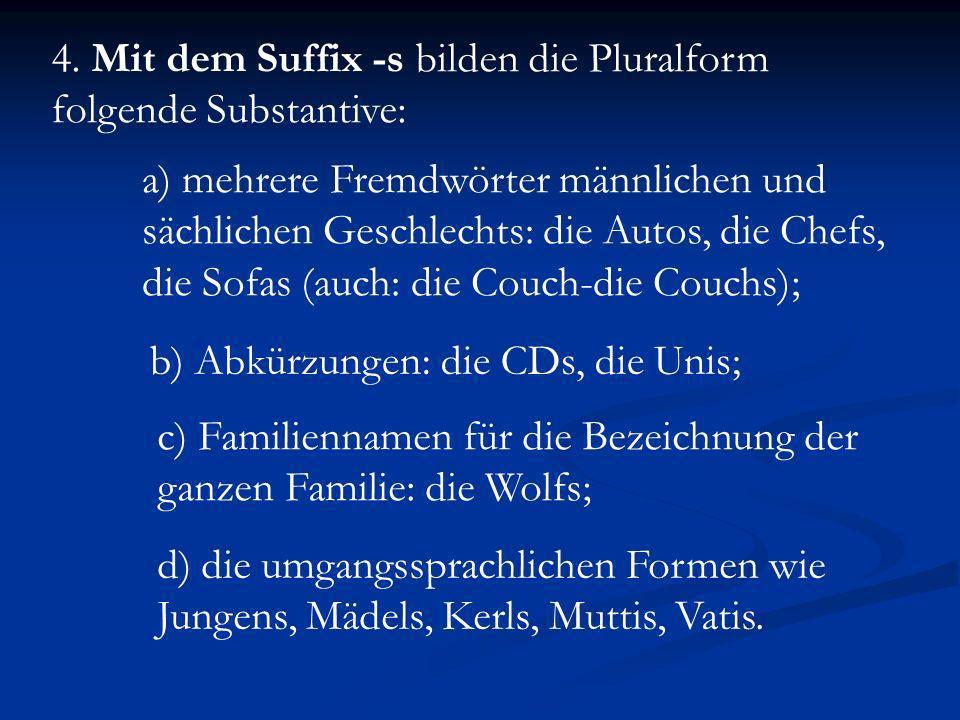 4. Mit dem Suffix -s bilden die Pluralform folgende Substantive: a) mehrere Fremdwörter männlichen und sächlichen Geschlechts: die Autos, die Chefs, d