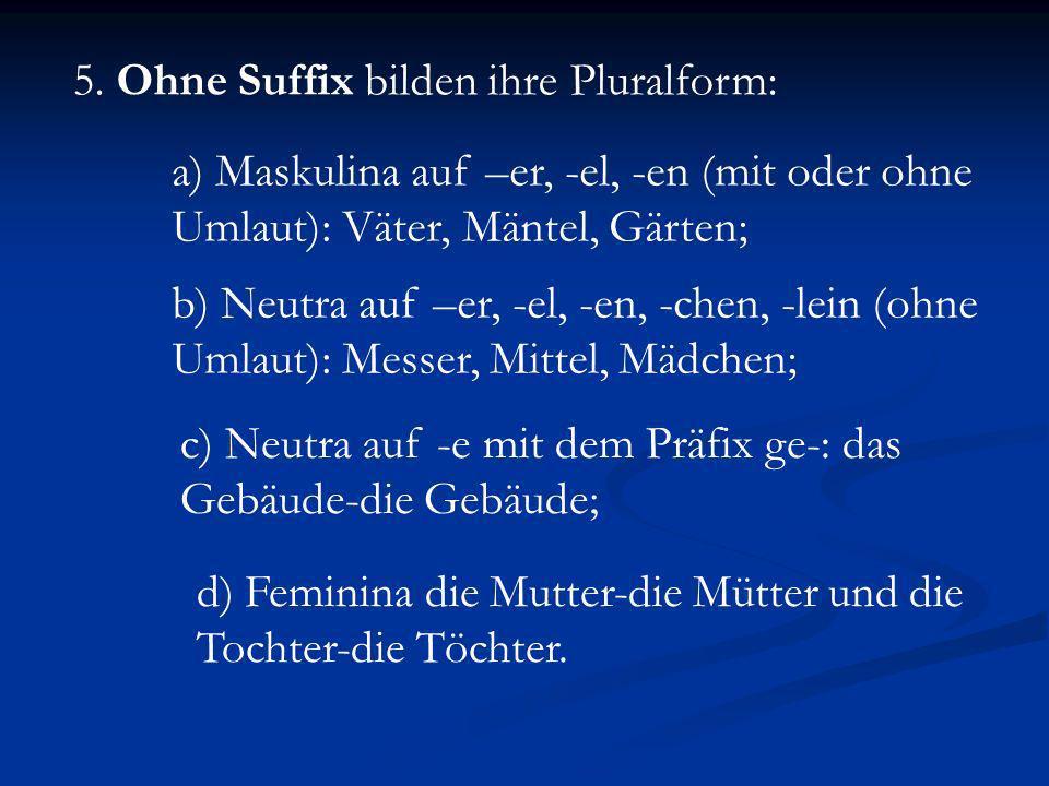 5. Ohne Suffix bilden ihre Pluralform: a) Maskulina auf –er, -el, -en (mit oder ohne Umlaut): Väter, Mäntel, Gärten; b) Neutra auf –er, -el, -en, -che