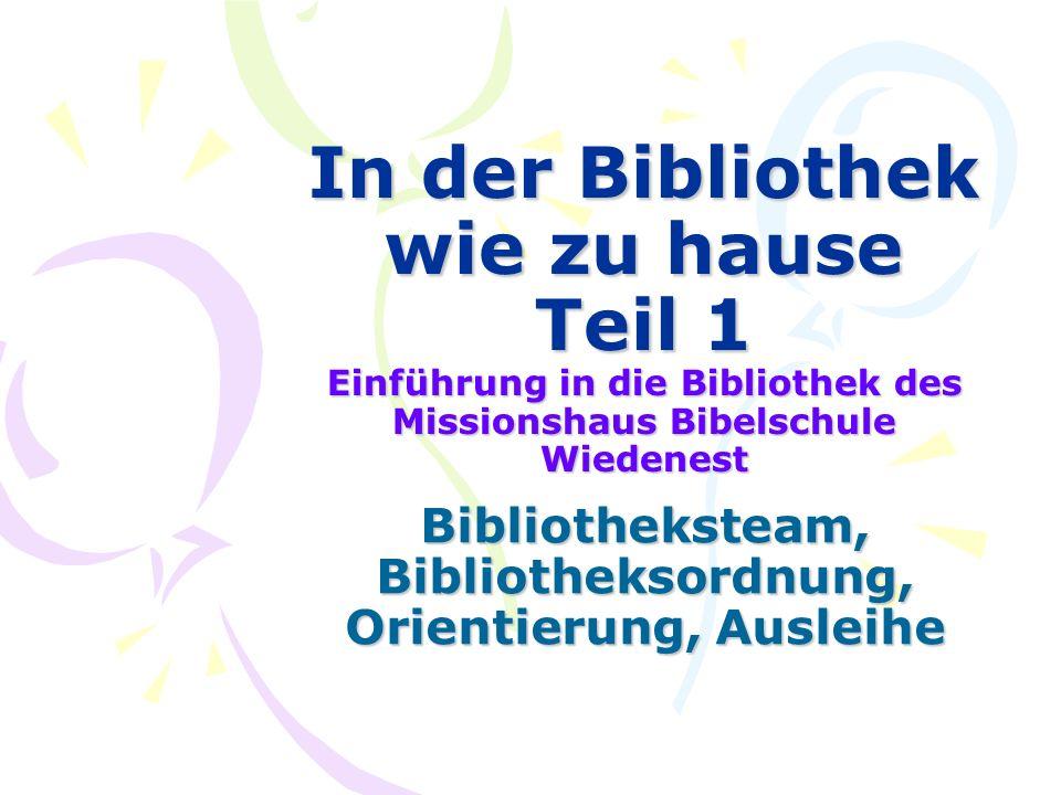In der Bibliothek wie zu hause Teil 1 Einführung in die Bibliothek des Missionshaus Bibelschule Wiedenest Bibliotheksteam, Bibliotheksordnung, Orientierung, Ausleihe