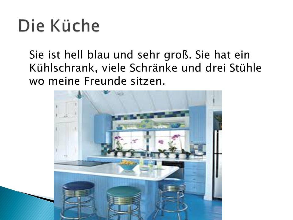 Sie ist hell blau und sehr groß. Sie hat ein Kühlschrank, viele Schränke und drei Stühle wo meine Freunde sitzen.