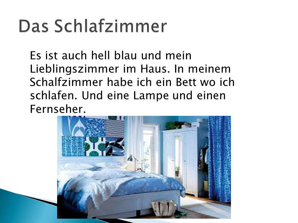 Es ist auch hell blau und mein Lieblingszimmer im Haus. In meinem Schalfzimmer habe ich ein Bett wo ich schlafen. Und eine Lampe und einen Fernseher.