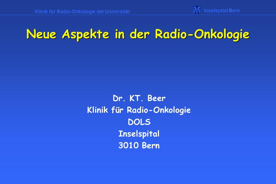 Klinik für Radio-Onkologie der Universität Inselspital Bern Neue Aspekte in der Radio-Onkologie Radio-Onkologie : Behandlung von Erkrankungen mit ionisierender Strahlung