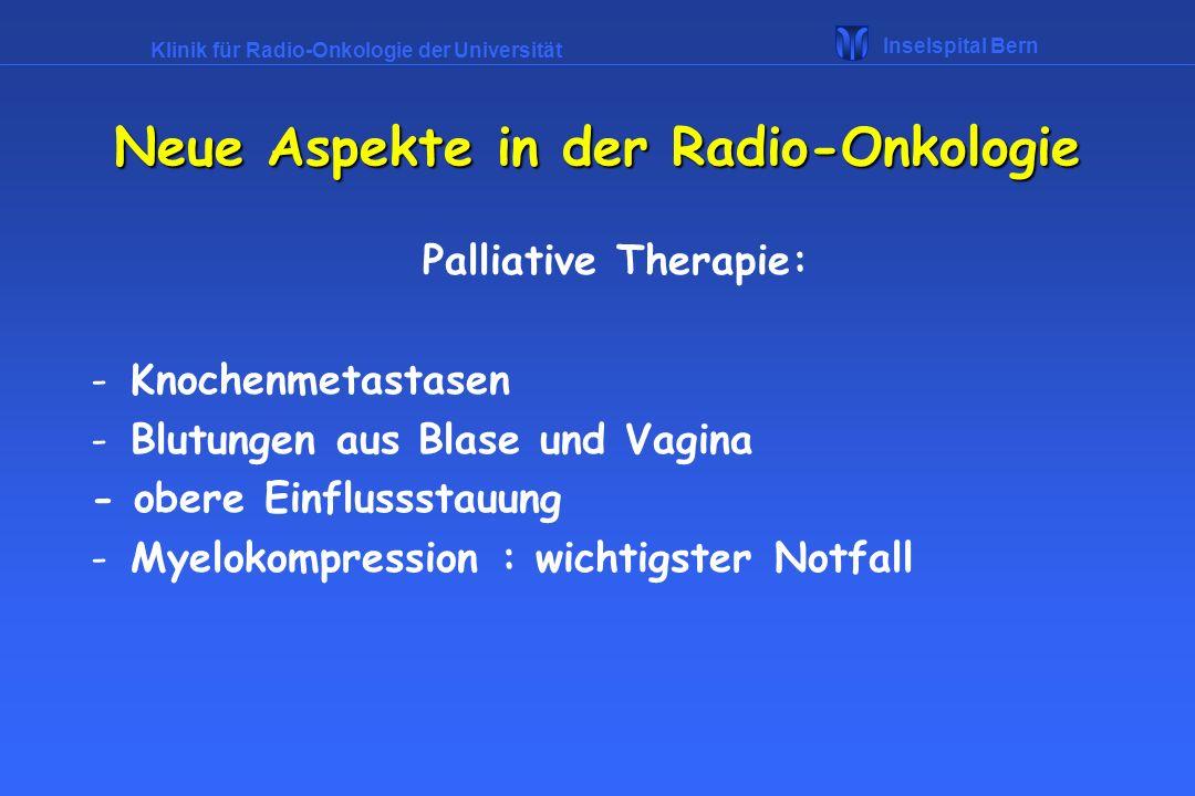Klinik für Radio-Onkologie der Universität Inselspital Bern Palliative Therapie: -Knochenmetastasen -Blutungen aus Blase und Vagina - obere Einflussst