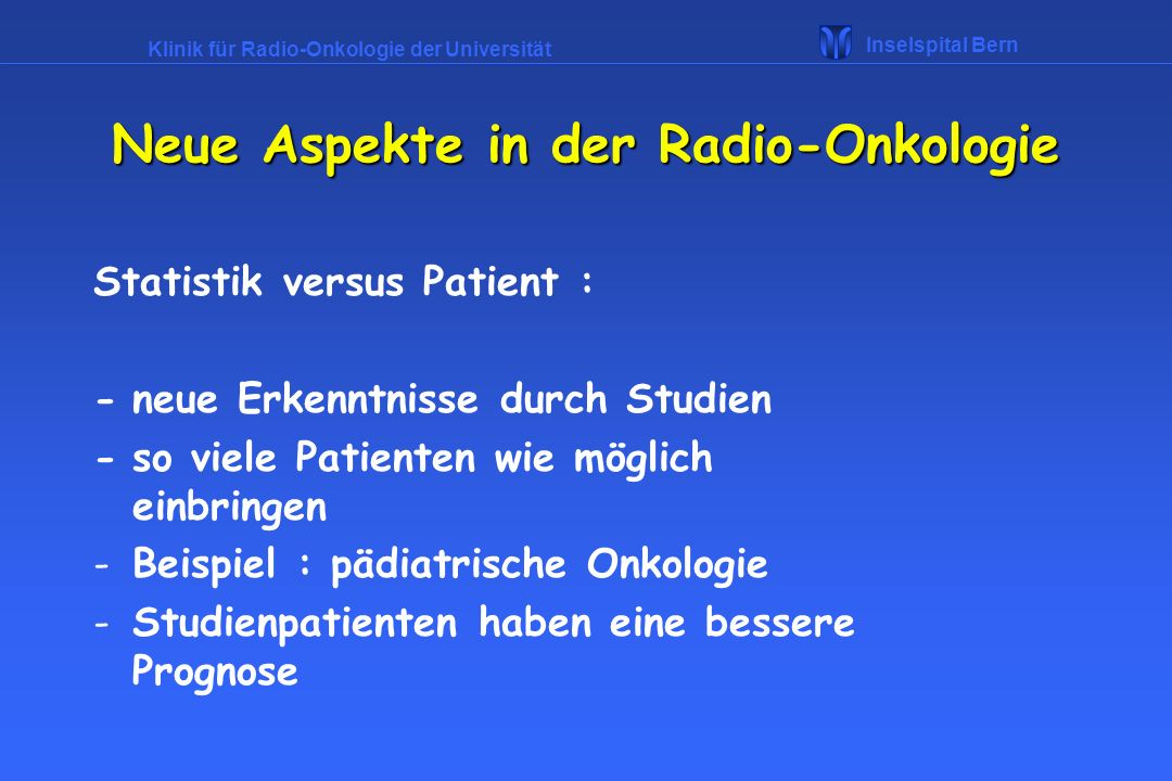 Klinik für Radio-Onkologie der Universität Inselspital Bern Statistik versus Patient : -neue Erkenntnisse durch Studien -so viele Patienten wie möglic