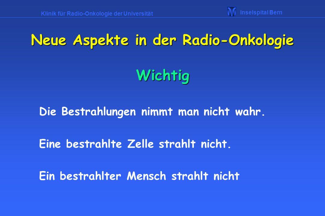 Klinik für Radio-Onkologie der Universität Inselspital Bern Wichtig Die Bestrahlungen nimmt man nicht wahr. Eine bestrahlte Zelle strahlt nicht. Ein b