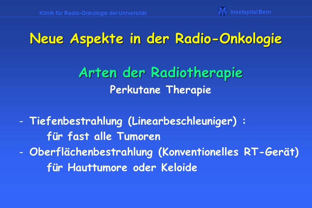Klinik für Radio-Onkologie der Universität Inselspital Bern Arten der Radiotherapie Perkutane Therapie -Tiefenbestrahlung (Linearbeschleuniger) : für