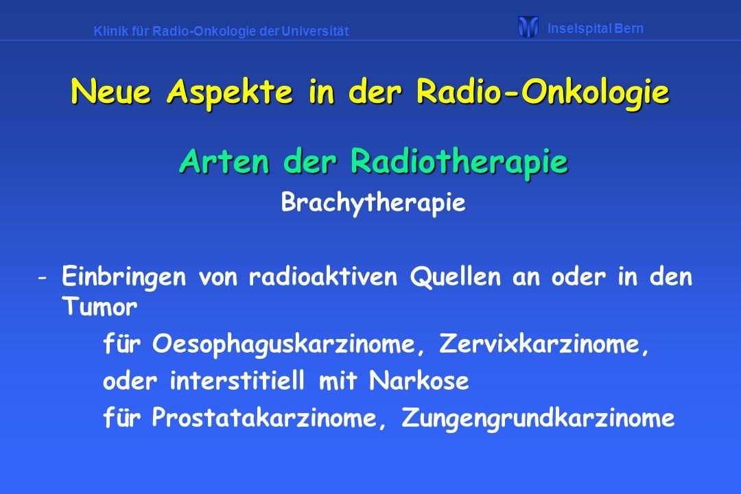 Klinik für Radio-Onkologie der Universität Inselspital Bern Arten der Radiotherapie Brachytherapie -Einbringen von radioaktiven Quellen an oder in den