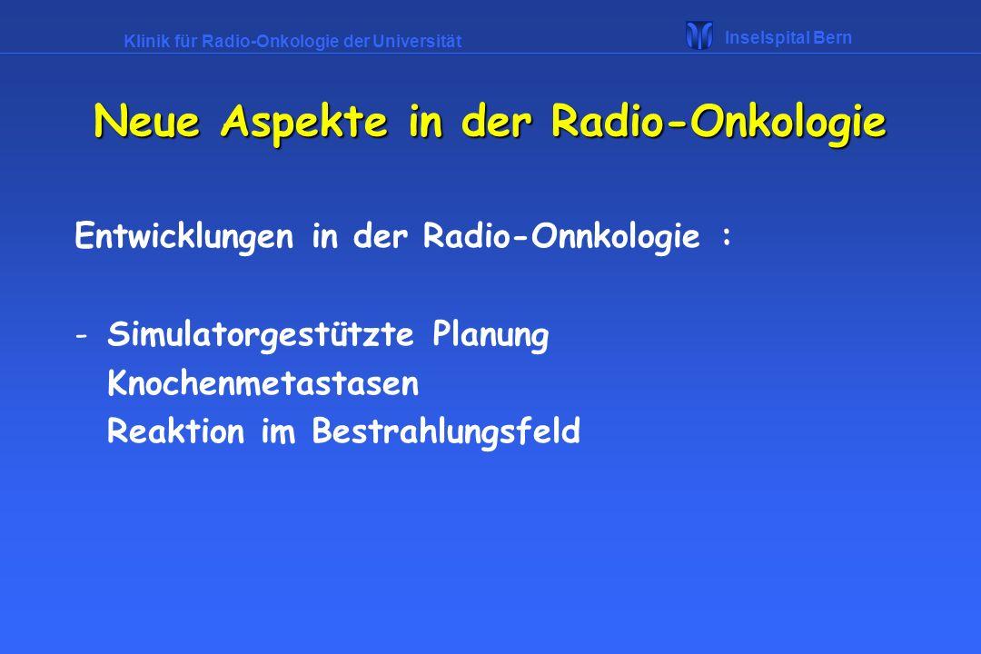 Klinik für Radio-Onkologie der Universität Inselspital Bern Neue Aspekte in der Radio-Onkologie Entwicklungen in der Radio-Onnkologie : -Simulatorgest