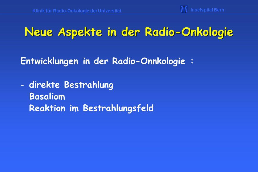 Klinik für Radio-Onkologie der Universität Inselspital Bern Neue Aspekte in der Radio-Onkologie Entwicklungen in der Radio-Onnkologie : -direkte Bestr