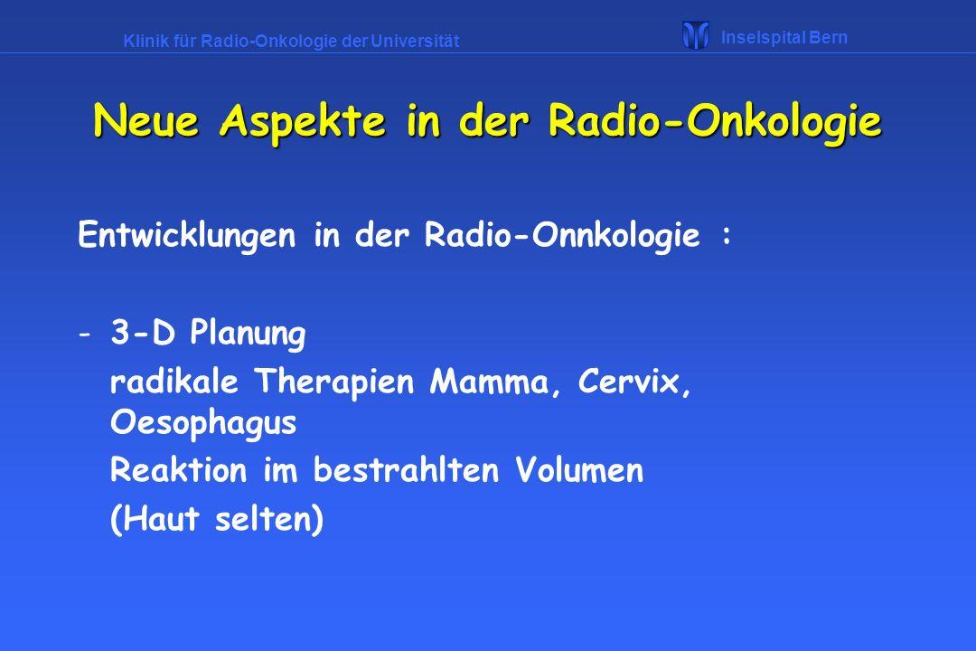 Klinik für Radio-Onkologie der Universität Inselspital Bern Neue Aspekte in der Radio-Onkologie Entwicklungen in der Radio-Onnkologie : -3-D Planung r