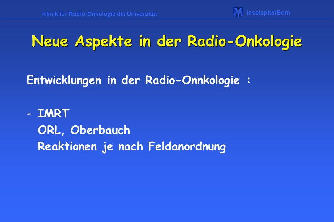 Klinik für Radio-Onkologie der Universität Inselspital Bern Neue Aspekte in der Radio-Onkologie Entwicklungen in der Radio-Onnkologie : -IMRT ORL, Obe