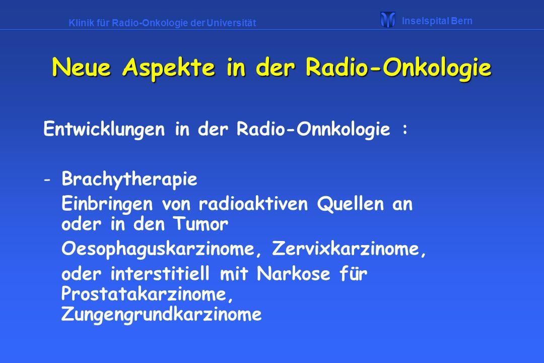 Klinik für Radio-Onkologie der Universität Inselspital Bern Neue Aspekte in der Radio-Onkologie Entwicklungen in der Radio-Onnkologie : -Brachytherapi