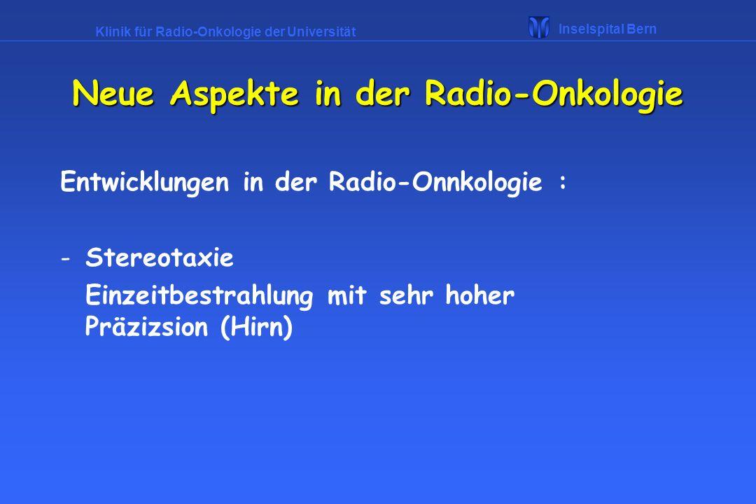 Klinik für Radio-Onkologie der Universität Inselspital Bern Neue Aspekte in der Radio-Onkologie Entwicklungen in der Radio-Onnkologie : -Stereotaxie E
